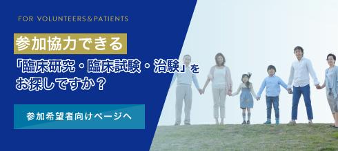 参加協力できる「臨床研究・臨床試験・治験」をお探しですか? 一般向けページへ