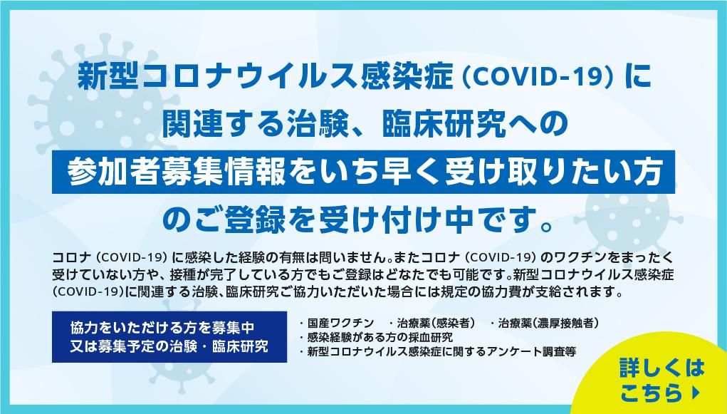 新型コロナウイルス感染症(COVID-19)に関連する治験、臨床研究への参加者募集情報をいち早く受け取りたい方のご登録を受け付け中です。
